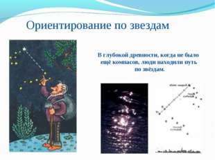 Ориентирование по звездам В глубокой древности, когда не было ещё компасов, л