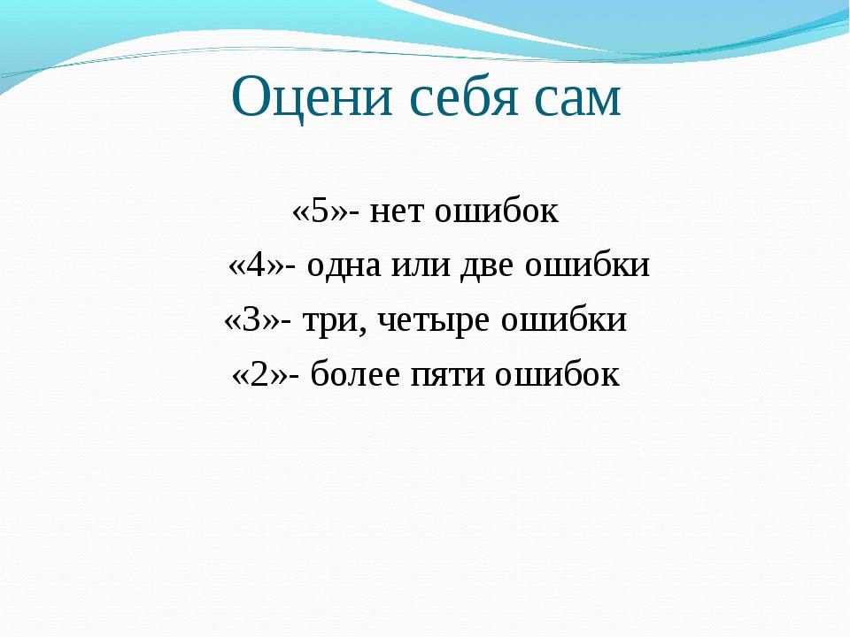 Оцени себя сам «5»- нет ошибок «4»- одна или две ошибки «3»- три, четыре оши...