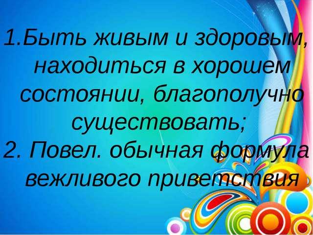 Быть живым и здоровым, находиться в хорошем состоянии, благополучно существов...