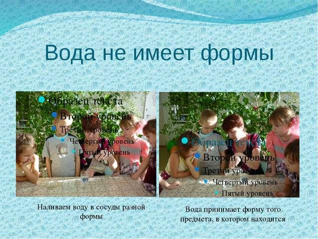 Вода не имеет формы Наливаем воду в сосуды разной формы Вода принимает форму...