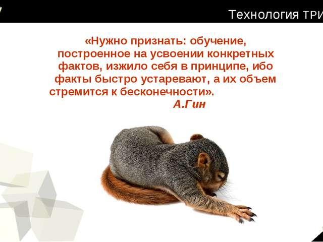 Технология ТРИЗ «Нужно признать: обучение, построенное на усвоении конкретных...