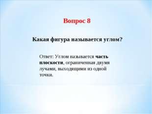 Вопрос 8 Какая фигура называется углом? Ответ: Углом называется часть плоскос