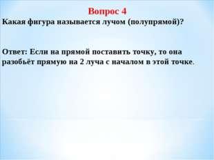 Вопрос 4 Какая фигура называется лучом (полупрямой)? Ответ: Если на прямой по
