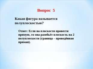 Вопрос 5 Какая фигура называется полуплоскостью? Ответ: Если на плоскости про