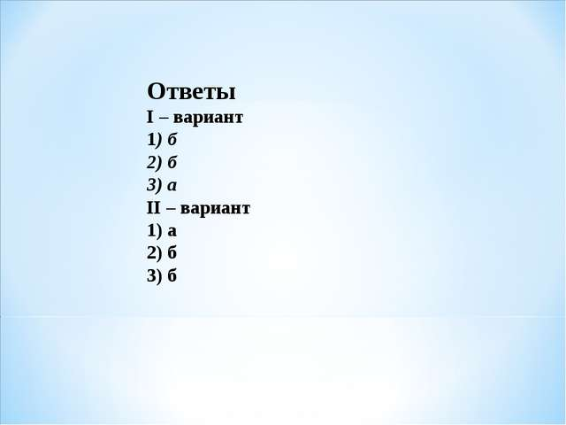 Ответы I – вариант 1) б 2) б 3) а II – вариант 1) а 2) б 3) б