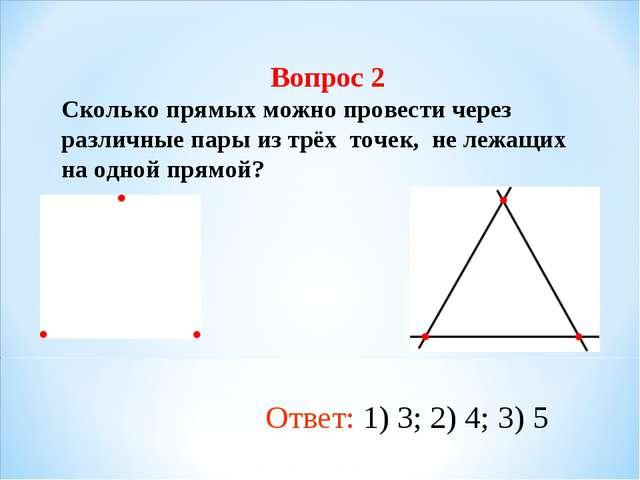 Вопрос 2 Сколько прямых можно провести через различные пары из трёх точек, не...