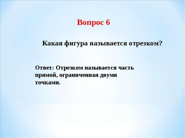 Вопрос 6 Какая фигура называется отрезком? Ответ: Отрезком называется часть п...