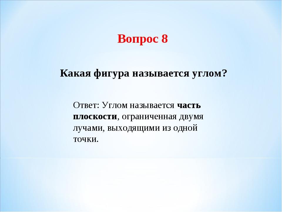 Вопрос 8 Какая фигура называется углом? Ответ: Углом называется часть плоскос...