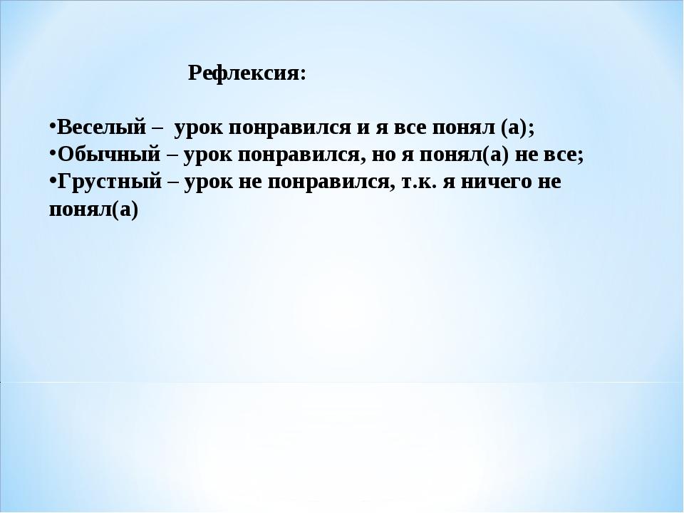 Рефлексия: Веселый – урок понравился и я все понял (а); Обычный – урок понрав...