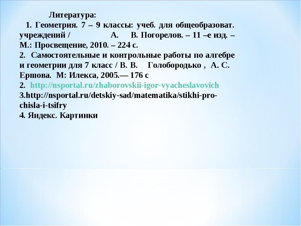 Литература: 1. Геометрия. 7 – 9 классы: учеб. для общеобразоват. учреждений...