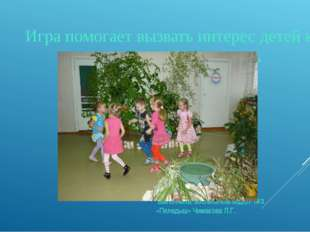 Игра помогает вызвать интерес детей к природе и развивает речь Выполнила: во