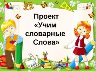 Проект «Учим словарные Слова»