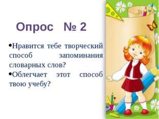 Опрос № 2 Нравится тебе творческий способ запоминания словарных слов? Облегча