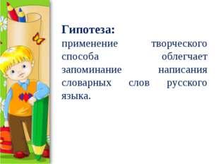 Гипотеза: применение творческого способа облегчает запоминание написания слов