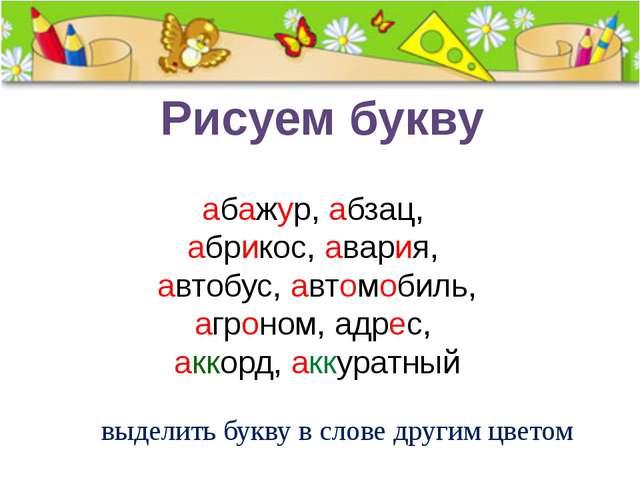 Рисуем букву выделить букву в слове другим цветом абажур,абзац, абрикос,ав...