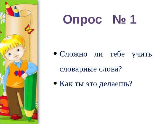 Опрос № 1 Сложно ли тебе учить словарные слова? Как ты это делаешь?