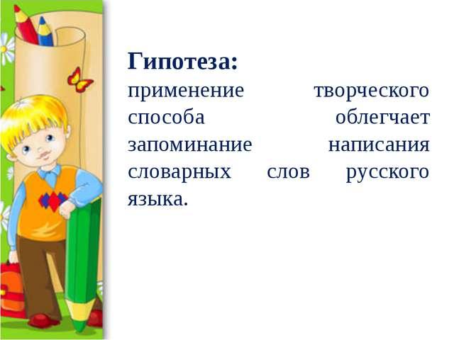 Гипотеза: применение творческого способа облегчает запоминание написания слов...