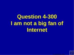 Question 4-300 I am not a big fan of Internet