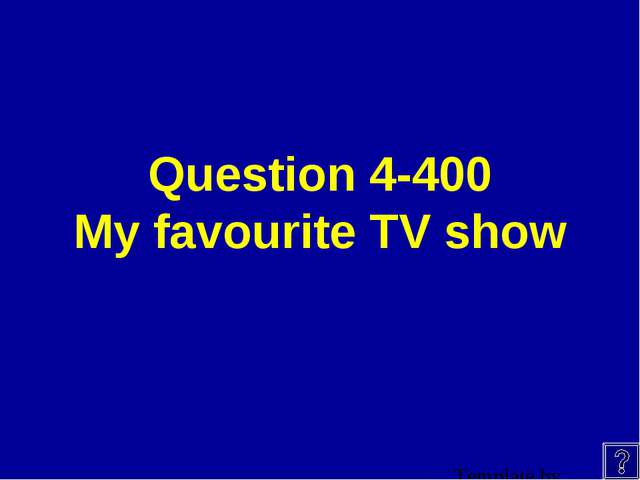 Question 4-400 My favourite TV show