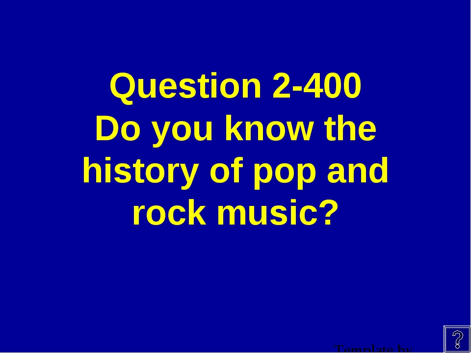 Question 2-400 Do you know the history of pop and rock music?