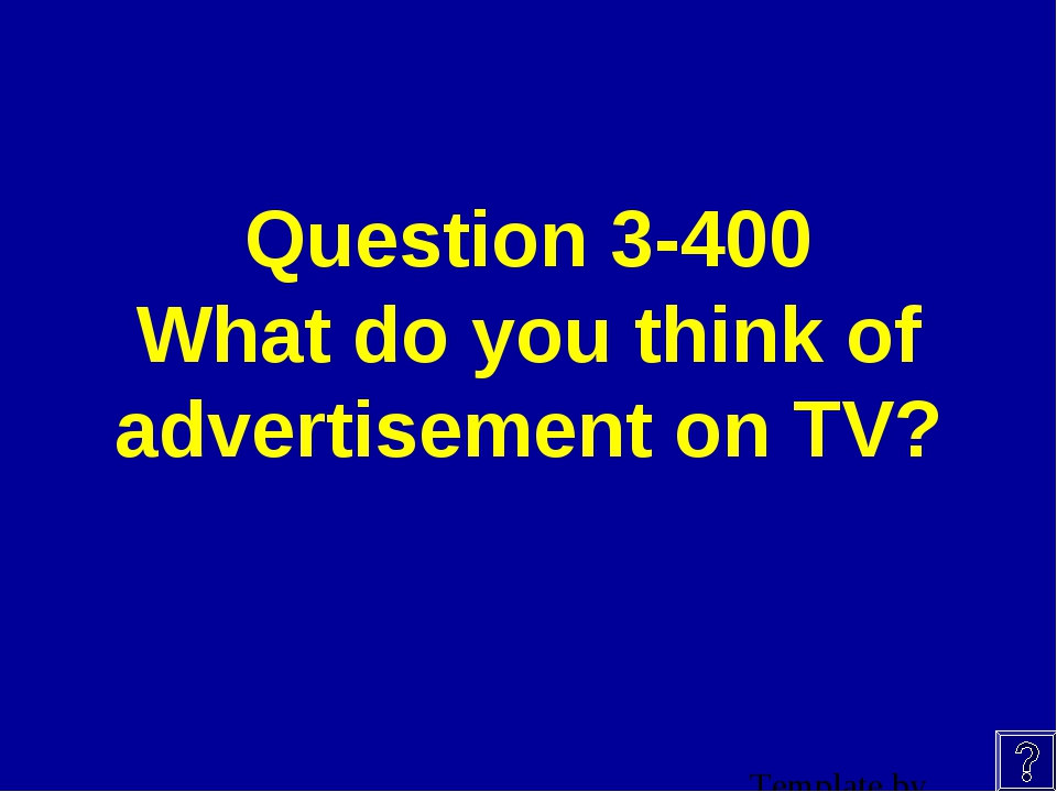 Question 3-400 What do you think of advertisement on TV?