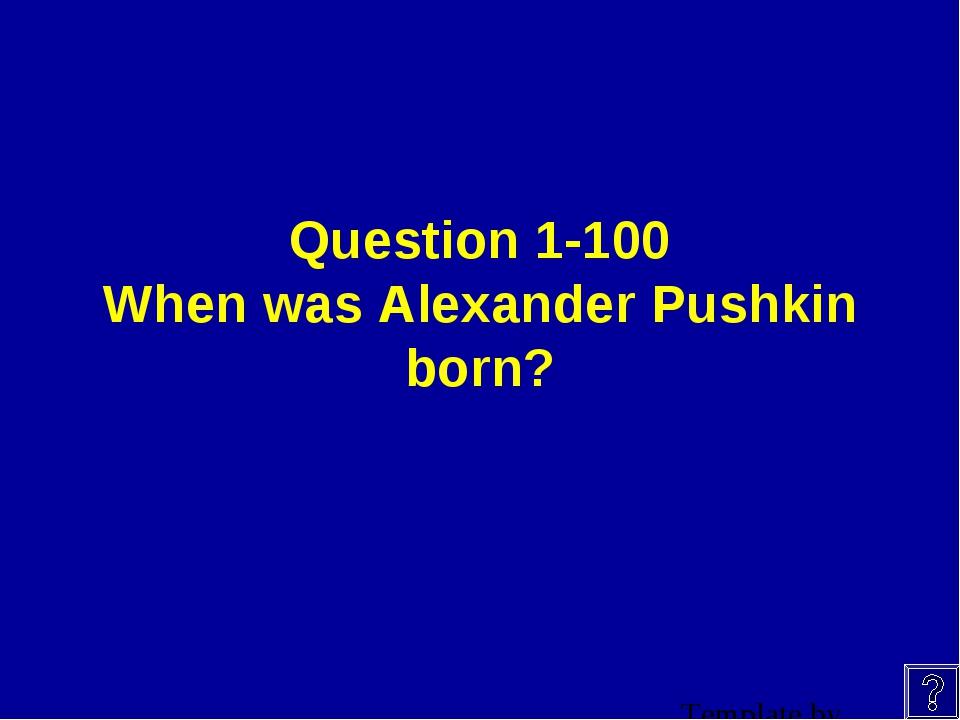 Question 1-100 When was Alexander Pushkin born?