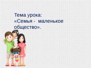 Тема урока: «Семья - маленькое общество».