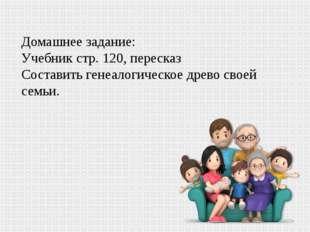 Домашнее задание: Учебник стр. 120, пересказ Составить генеалогическое древо