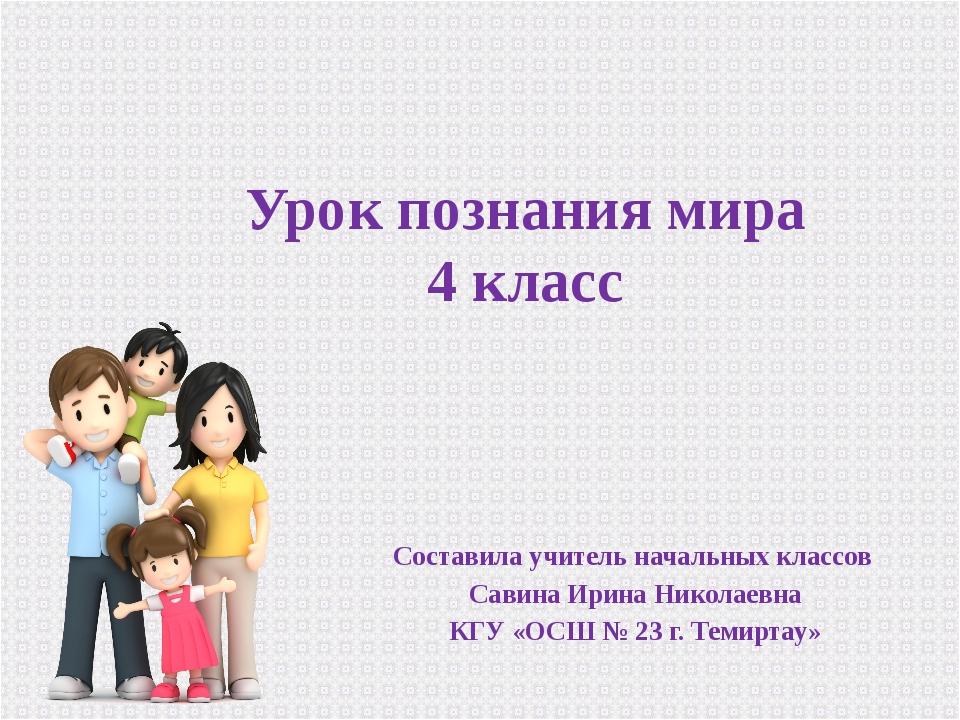 Урок познания мира 4 класс Составила учитель начальных классов Савина Ирина Н...