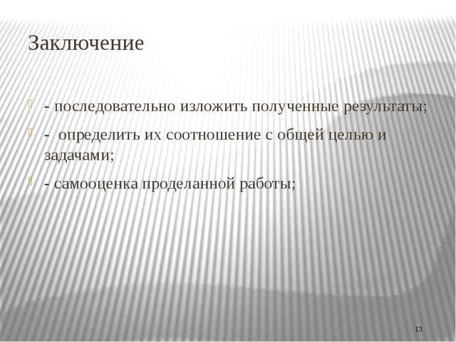 Заключение - последовательно изложить полученные результаты; - определить их...