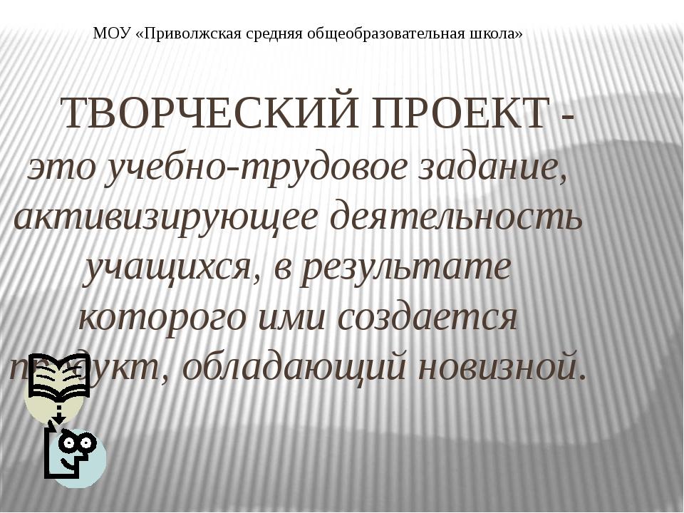 ТВОРЧЕСКИЙ ПРОЕКТ - это учебно-трудовое задание, активизирующее деятельность...