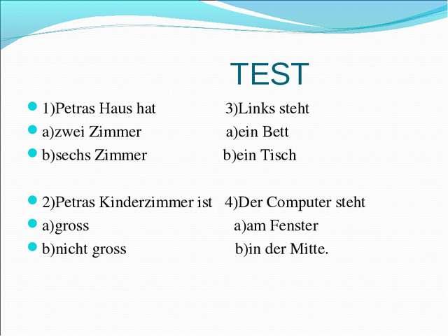 TEST 1)Petras Haus hat 3)Links steht a)zwei Zimmer a)ein Bett b)sechs Zimmer...