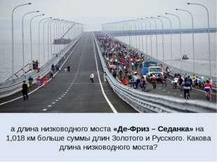 а длина низководного моста «Де-Фриз – Седанка» на 1,018 км больше суммы длин