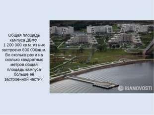 Общая площадь кампуса ДВФУ 1200000 кв.м, из них застроено 800000кв.м. Во с
