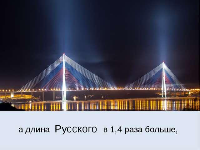 а длина Русского в 1,4 раза больше,