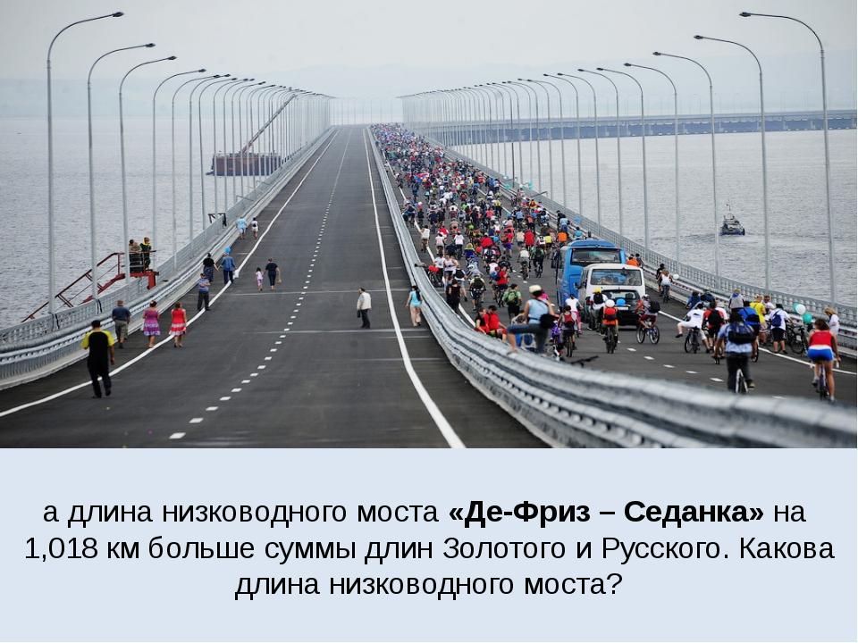 а длина низководного моста «Де-Фриз – Седанка» на 1,018 км больше суммы длин...