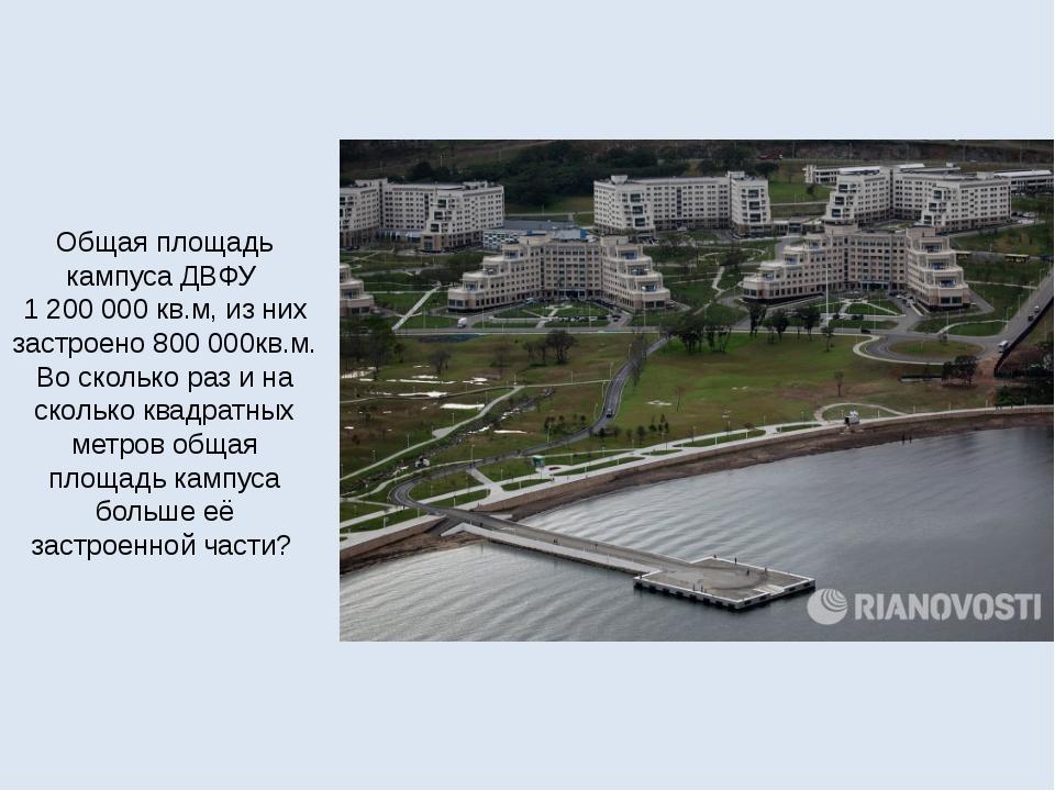 Общая площадь кампуса ДВФУ 1200000 кв.м, из них застроено 800000кв.м. Во с...
