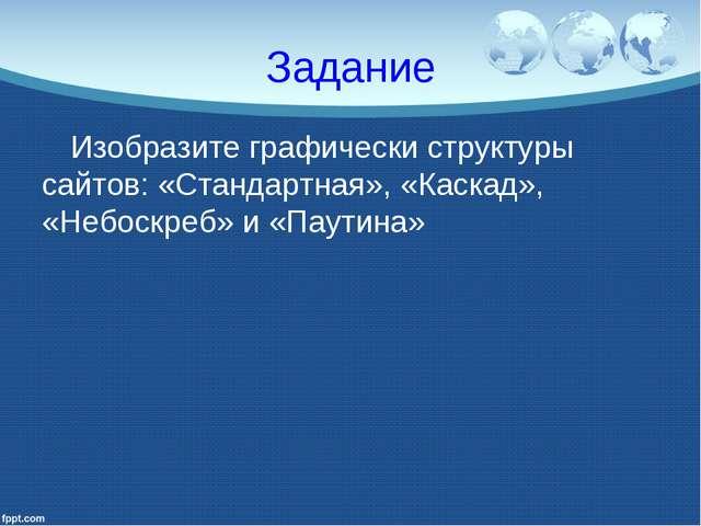 Задание Изобразите графически структуры сайтов: «Стандартная», «Каскад», «Неб...