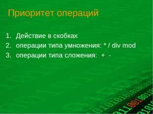 Приоритет операций Действие в скобках операции типа умножения: * / div mod оп