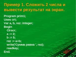 Пример 1. Сложить 2 числа и вывести результат на экран. Program prіm1; Uses c
