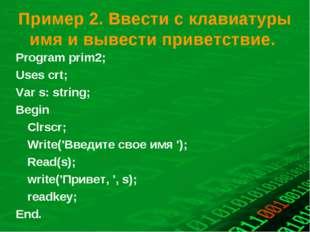 Пример 2. Ввести с клавиатуры имя и вывести приветствие. Program prіm2; Uses