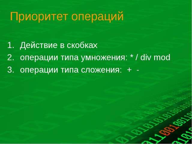 Приоритет операций Действие в скобках операции типа умножения: * / div mod оп...