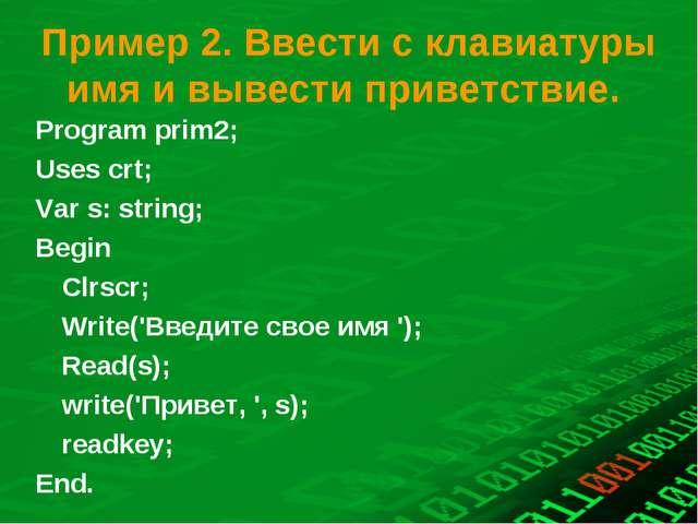 Пример 2. Ввести с клавиатуры имя и вывести приветствие. Program prіm2; Uses...