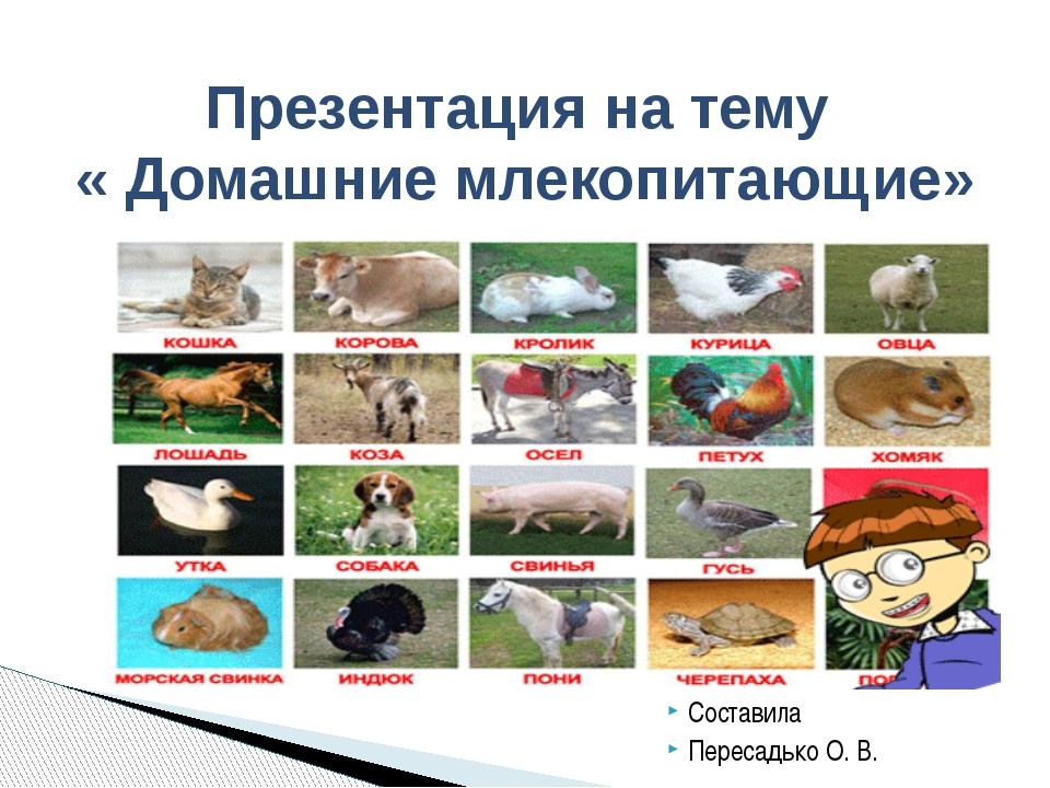 Составила Пересадько О. В. Презентация на тему « Домашние млекопитающие»
