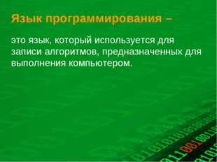 Язык программирования – это язык, который используется для записи алгоритмов,