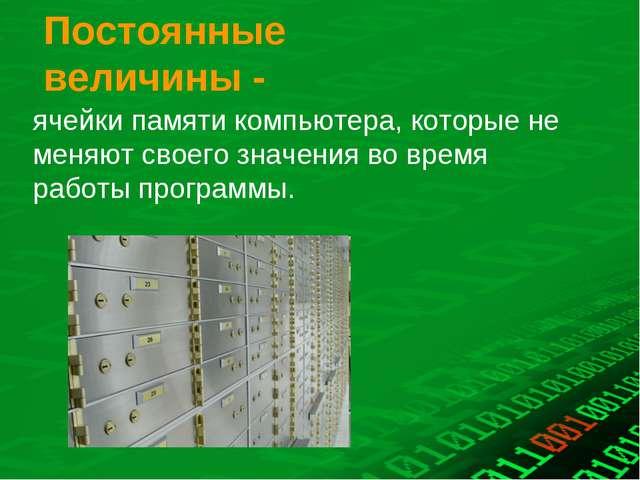 Постоянные величины - ячейки памяти компьютера, которые не меняют своего знач...