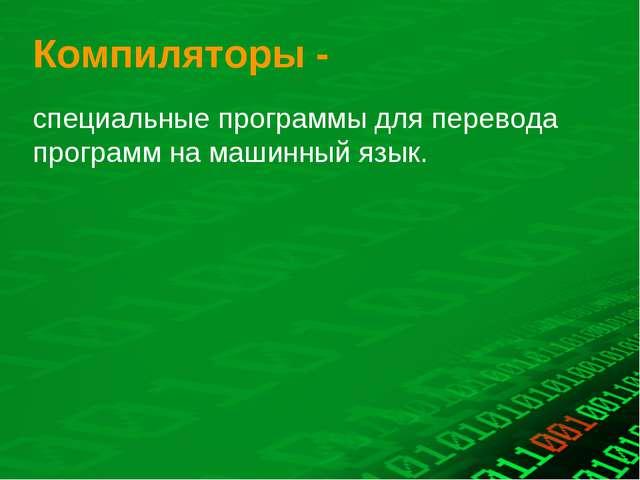 Компиляторы - специальные программы для перевода программ на машинный язык.