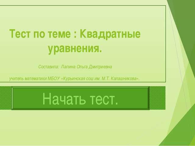 Тест по теме : Квадратные уравнения. Составила: Лапина Ольга Дмитриевна учите...