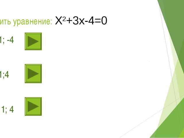 Решить уравнение: Х2+3х-4=0 1). 1; -4 2). 1;4 3). - 1; 4