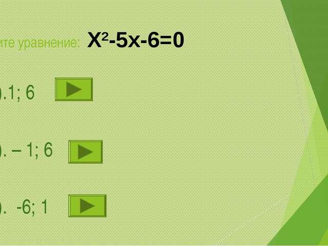 Решите уравнение: Х2-5х-6=0 1).1; 6 2). – 1; 6 3). -6; 1